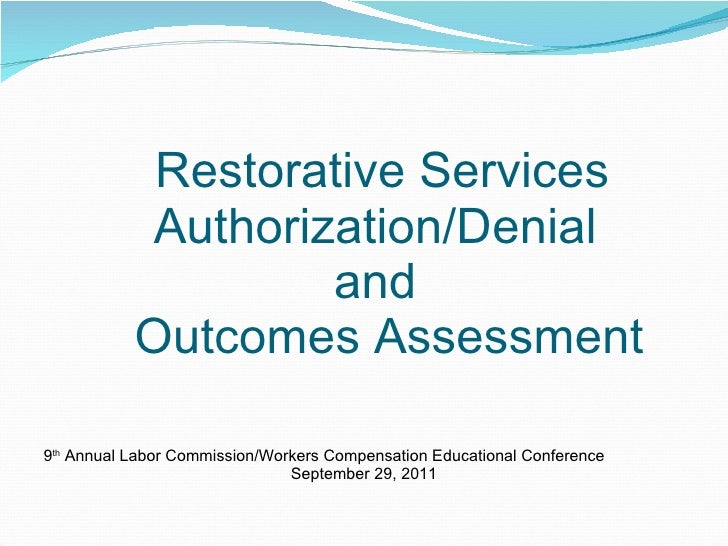 Restorative Services Authorization/Denial  and   Outcomes Assessment <ul><li>9 th  Annual Labor Commission/Workers Compens...