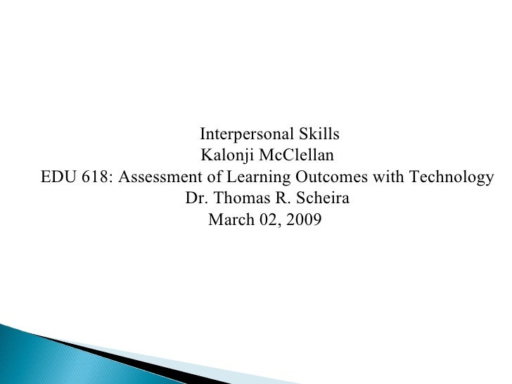 Interpersonal Skills Kalonji McClellan EDU 618: Assessment of Learning Outcomes with Technology Dr. Thomas R. Scheira Marc...