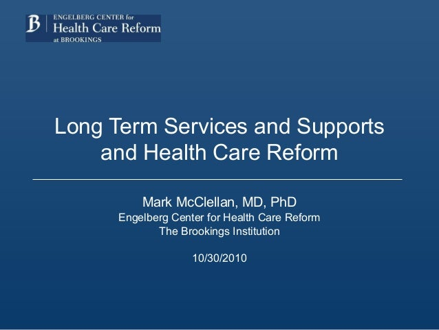 Long Term Services and Supports and Health Care Reform Mark McClellan, MD, PhD Engelberg Center for Health Care Reform The...