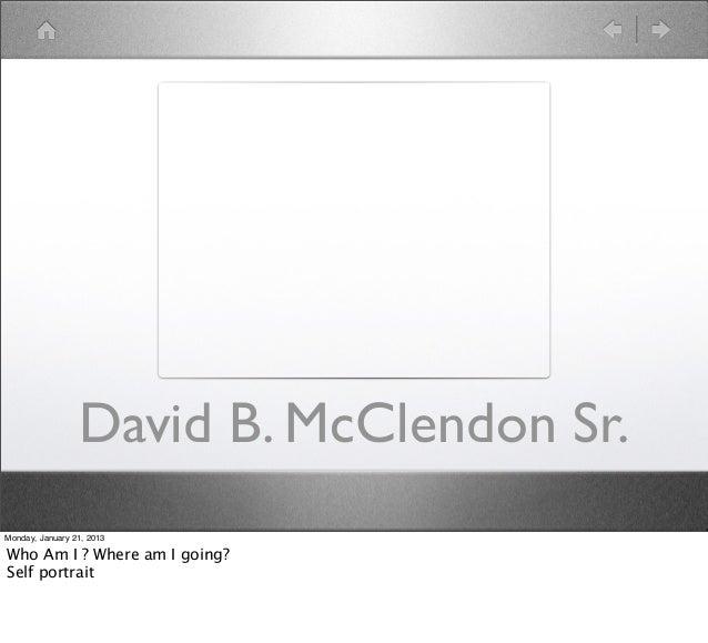 David B. McClendon Sr.Monday, January 21, 2013Who Am I ? Where am I going?Self portrait