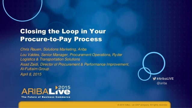 #AribaLIVE @ariba Closing the Loop in Your Procure-to-Pay Process Chris Rauen, Solutions Marketing, Ariba Lou Valdes, Seni...