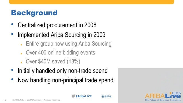 #AribaLIVE @ariba Background • Centralized procurement in 2008 • Implemented Ariba Sourcing in 2009  Entire group now usi...