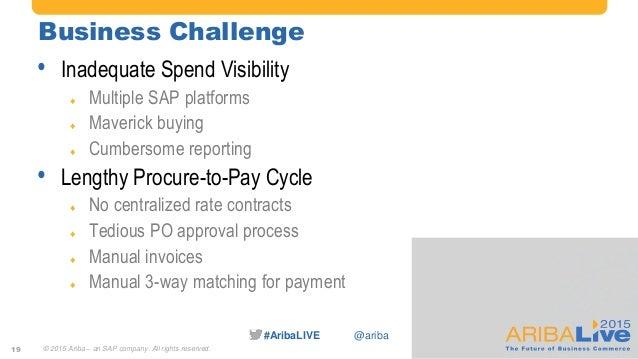#AribaLIVE @ariba Business Challenge • Inadequate Spend Visibility  Multiple SAP platforms  Maverick buying  Cumbersome...