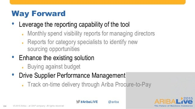 #AribaLIVE @ariba Way Forward • Leverage the reporting capability of the tool  Monthly spend visibility reports for manag...