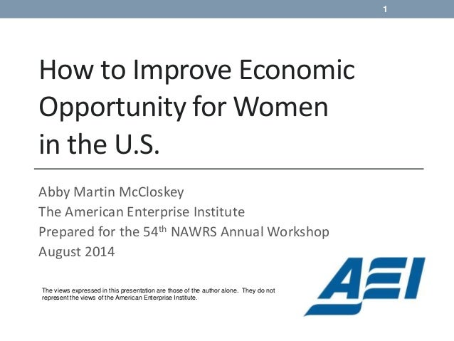 How to Improve Economic Opportunity for Women in the U.S. Abby Martin McCloskey The American Enterprise Institute Prepared...