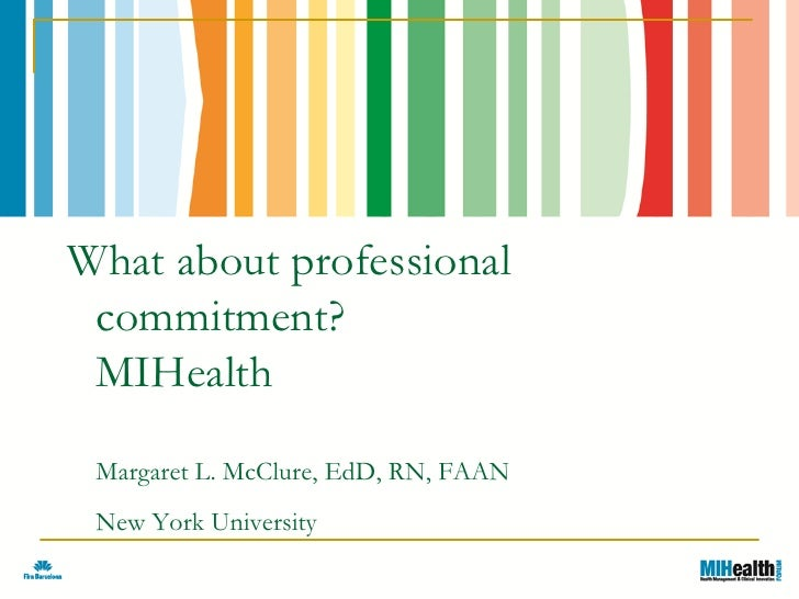 What about professional commitment? MIHealth Margaret L. McClure, EdD, RN, FAAN New York University