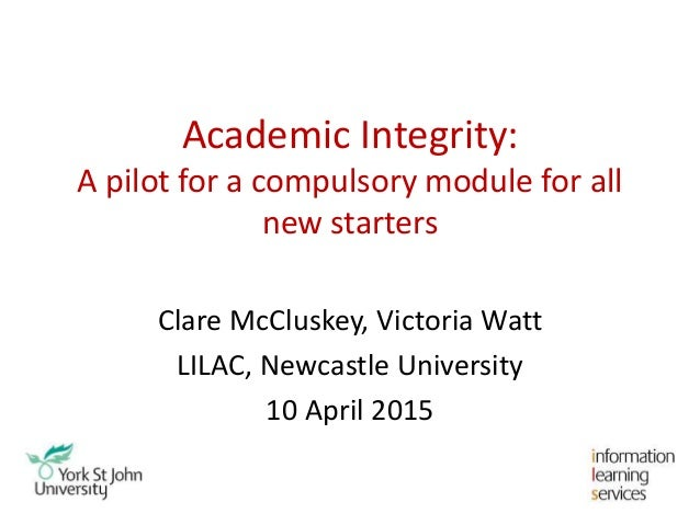 Academic Integrity: A pilot for a compulsory module for all new starters Clare McCluskey, Victoria Watt LILAC, Newcastle U...