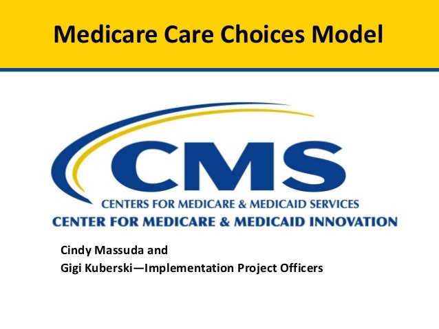 Medicare Care Choices Model Cindy Massuda and Gigi Kuberski—Implementation Project Officers