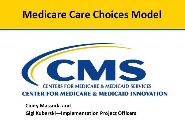 Medicare Care Choices Model Cindy Massuda and Gigi Kuberski—Implementation Project Officers