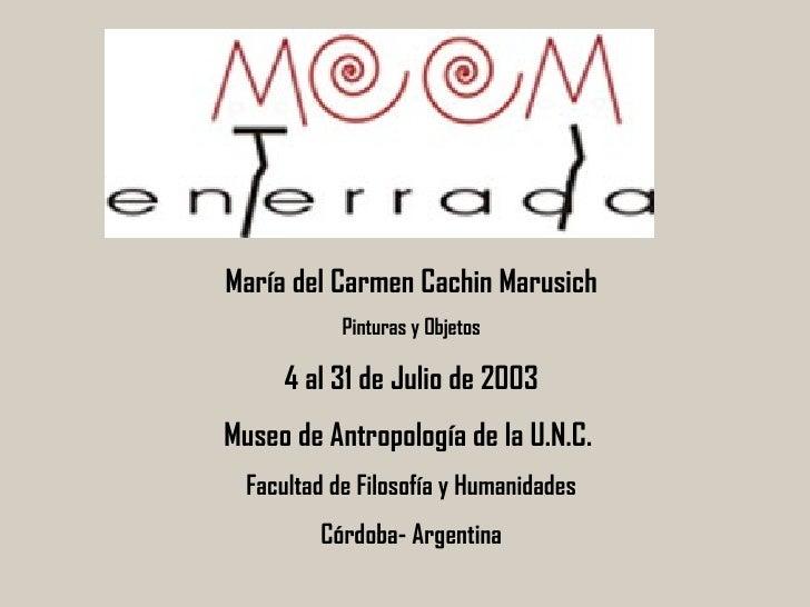 María del Carmen Cachin Marusich Pinturas y Objetos 4 al 31 de Julio de 2003 Museo de Antropología de la U.N.C.  Facultad ...