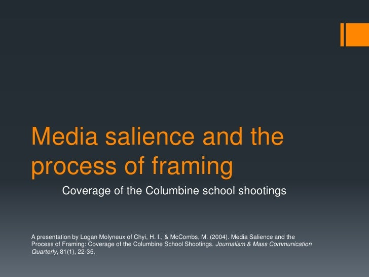 Media salience and the process of framing<br />Coverage of theColumbine school shootings<br />A presentation by Logan Mol...