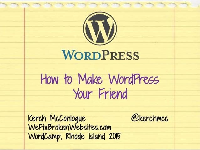 How to Make WordPress Your Friend Kerch McConlogue @kerchmcc WeFixBrokenWebsites.com WordCamp, Rhode Island 2015