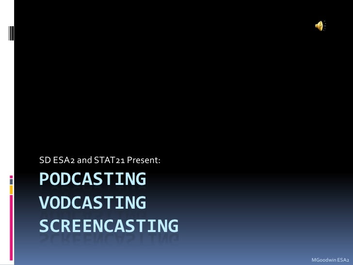PodcastingVodcastingscreencasting<br />SD ESA2 and STAT21 Present:<br />MGoodwin ESA2<br />