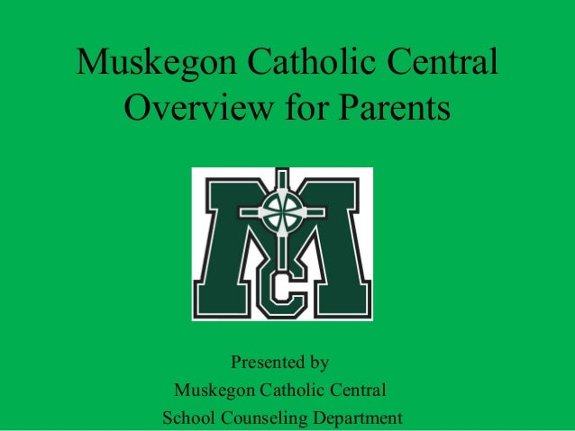 Muskegon Catholic Central Overview for Parents  Presented by Muskegon Catholic Central School Counseling Department