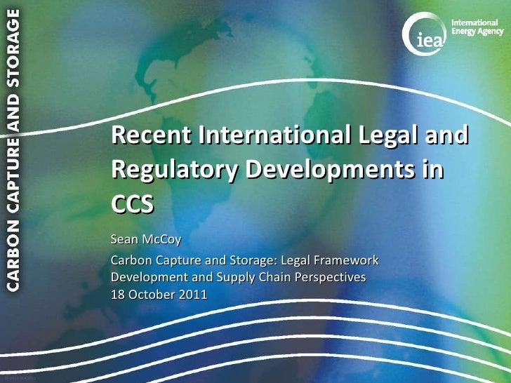 Recent International Legal and Regulatory Developments in CCS <ul><li>Sean McCoy </li></ul><ul><li>Carbon Capture and Stor...