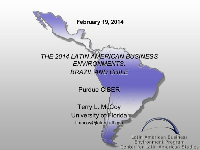 February 19, 2014  THE 2014 LATIN AMERICAN BUSINESS ENVIRONMENTS: BRAZIL AND CHILE Purdue CIBER Terry L. McCoy University ...