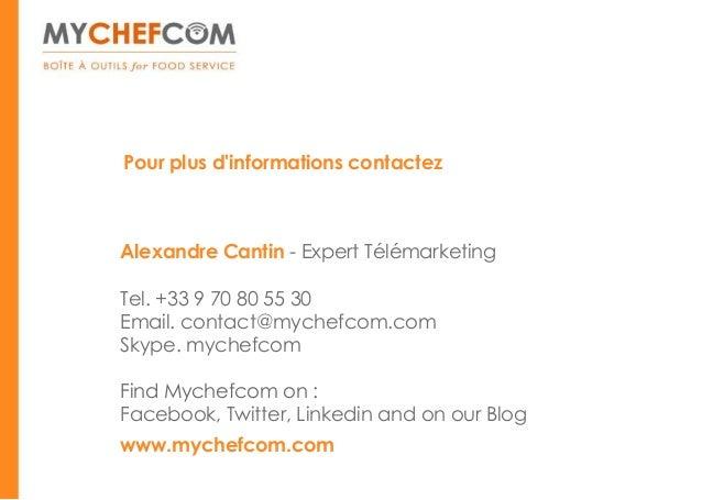 Pour plus dinformations contactezAlexandre Cantin - Expert TélémarketingTel. +33 9 70 80 55 30Email. contact@mychefcom.com...