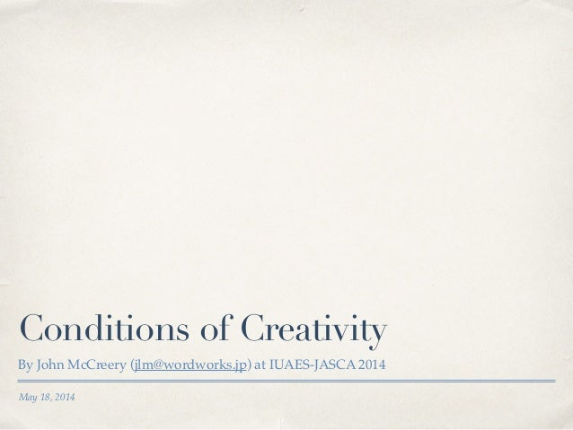May 18, 2014 Conditions of Creativity By John McCreery (jlm@wordworks.jp) at IUAES-JASCA 2014