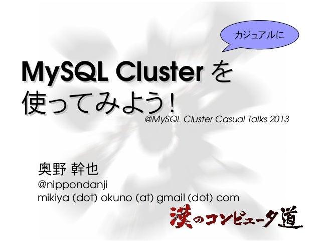 カジュアルに  MySQLCluster を 使ってみよう!  @MySQLClusterCasualTalks2013  奥野幹也 @nippondanji mikiya(dot)okuno(at)gmail(dot)...