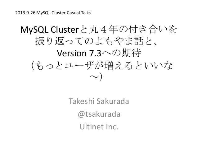MySQL Clusterと丸4年の付き合いを 振り返ってのよもやま話と、 Version 7.3への期待 (もっとユーザが増えるといいな ~) Takeshi Sakurada @tsakurada Ultinet Inc. 2013.9.2...
