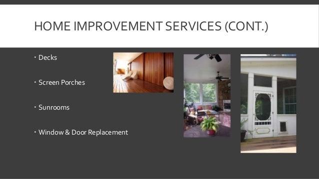 HOME IMPROVEMENT SERVICES (CONT.)   Decks   Screen Porches   Sunrooms   Window & Door Replacement