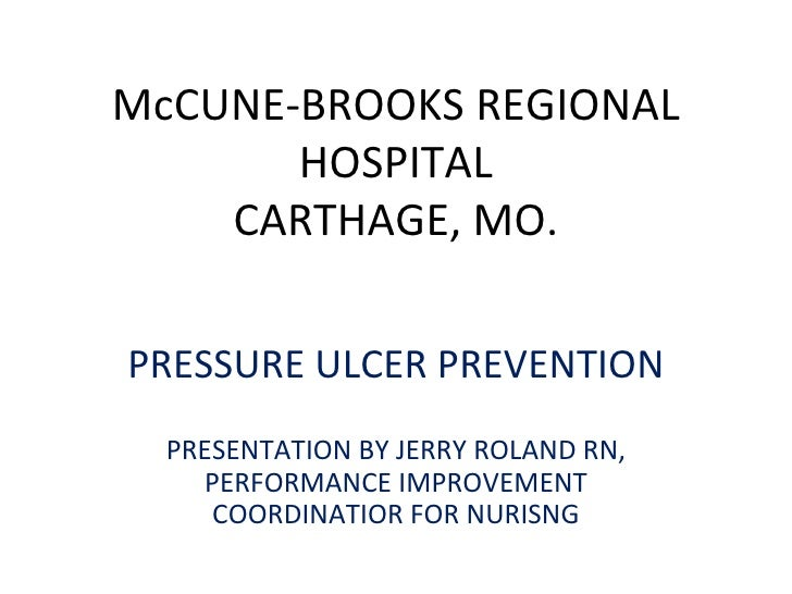 McCUNE-BROOKS REGIONAL HOSPITAL CARTHAGE, MO. PRESSURE ULCER PREVENTION PRESENTATION BY JERRY ROLAND RN, PERFORMANCE IMPRO...