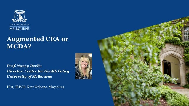 Augmented CEA or MCDA? Prof. Nancy Devlin Director, Centre for Health Policy University of Melbourne IP11, ISPOR New Orlea...