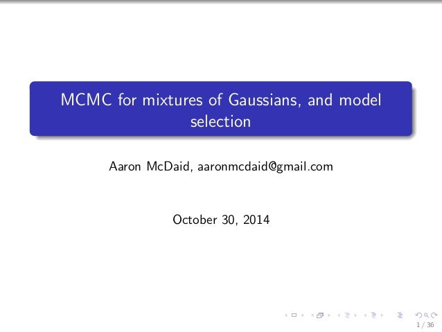 MCMC for mixtures of Gaussians, and model  selection  Aaron McDaid, aaronmcdaid@gmail.com  October 30, 2014  1 / 36