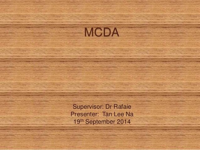 MCDA  Supervisor: Dr Rafaie  Presenter: Tan Lee Na  19th September 2014