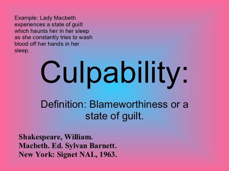 Culpability: Definition: Blameworthiness or a state of guilt. Example: Lady Macbeth experiences a state of guilt which hau...