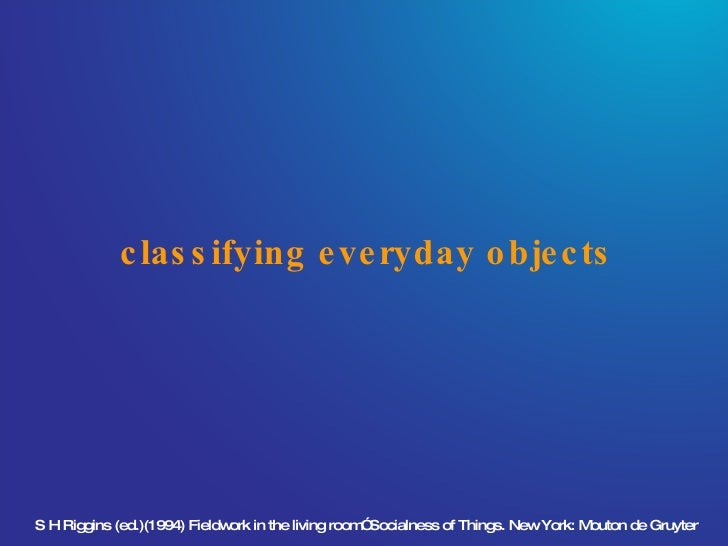 """classifying everyday objects S H Riggins (ed.)(1994) Fieldwork in the living room"""" Socialness of Things. New York: Mouton ..."""