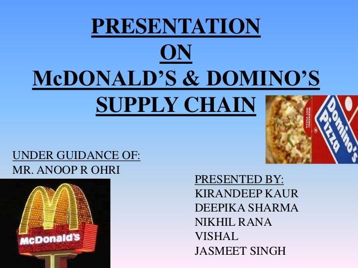 PRESENTATION           ON  McDONALD'S & DOMINO'S      SUPPLY CHAINUNDER GUIDANCE OF:MR. ANOOP R OHRI                     P...