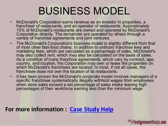 BUSINESS MODEL • McDonald's Corporation earns revenue as an investor in properties, a franchiser of restaurants, and an op...