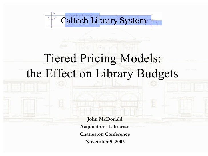 Tiered Pricing Models:  the Effect on Library Budgets  John McDonald Acquisitions Librarian Charleston Conference November...
