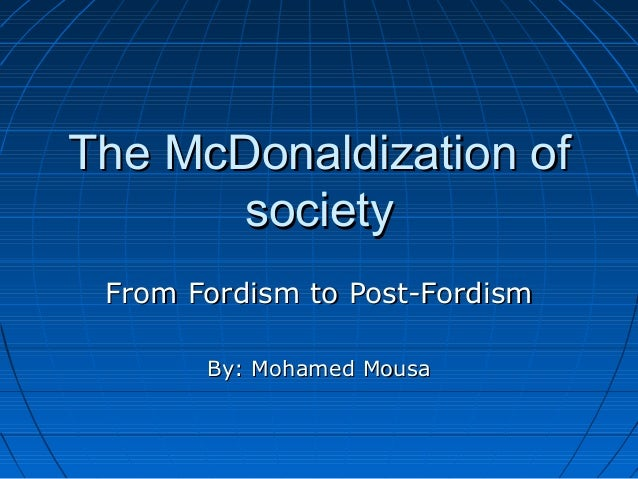 The McDonaldization of society From Fordism to Post-Fordism By: Mohamed Mousa