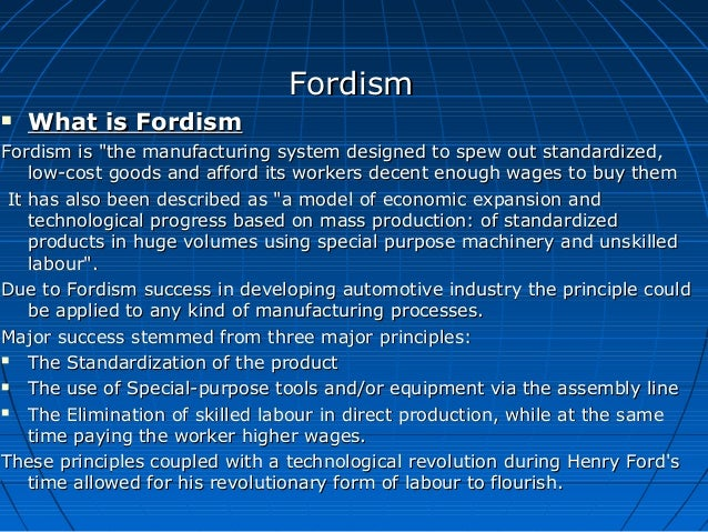 what is fordism Fordism is the basis of modern economic and social systems in industrialized, standardized mass production and mass consumption the concept is named for henry ford.