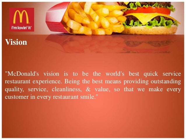 the mission and vision of mcdonalds The impact of the company's mission, vision, and primary stakeholders on its overall success:-mcdonald's vision is to be the world's best fast administration restaurant experience.