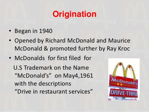 Origination• Began in 1940• Opened by Richard McDonald and Maurice  McDonald & promoted further by Ray Kroc• McDonalds for...