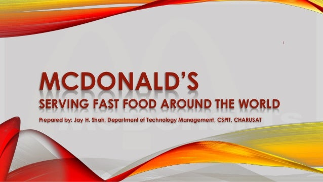 MCDONALD'S SERVING FAST FOOD AROUND THE WORLD Prepared by: Jay H. Shah, Department of Technology Management, CSPIT, CHARUS...