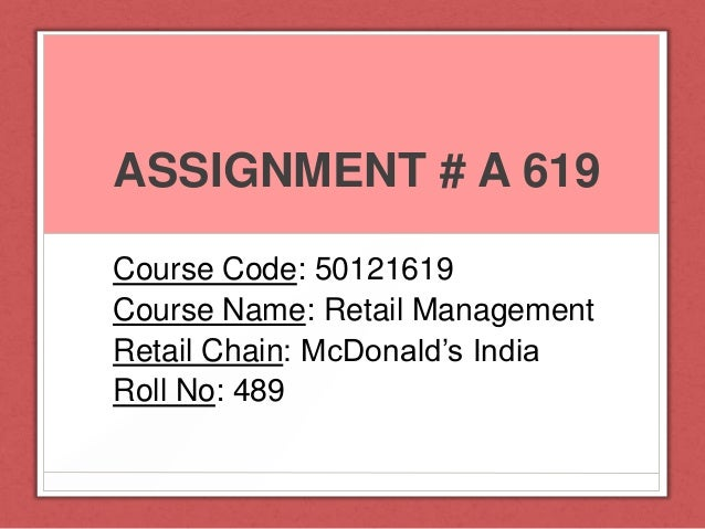 ASSIGNMENT # A 619 Course Code: 50121619 Course Name: Retail Management Retail Chain: McDonald's India Roll No: 489