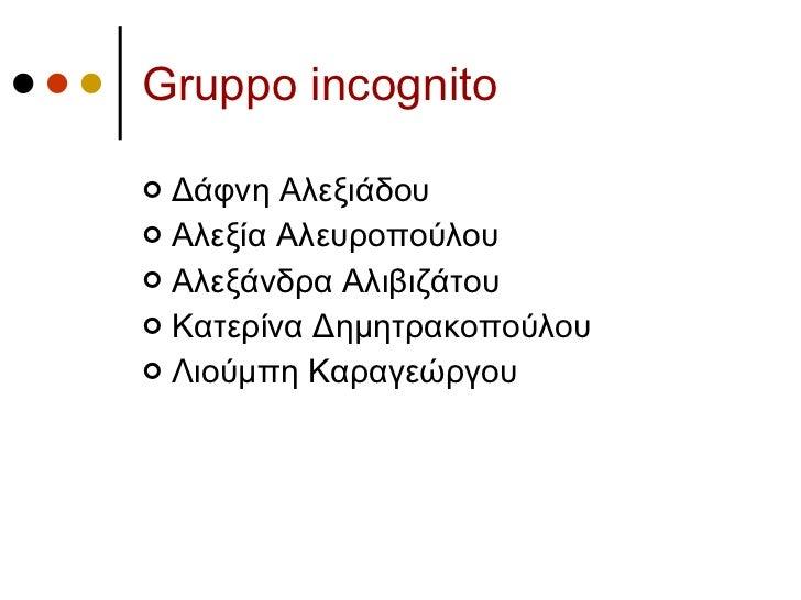 Gruppo incognito <ul><li>Δάφνη Αλεξιάδου </li></ul><ul><li>Αλεξία Αλευροπούλου </li></ul><ul><li>Αλεξάνδρα Αλιβιζάτου </li...