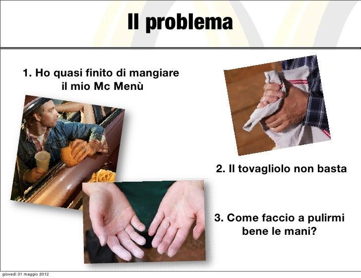 Il problema         1. Ho quasi finito di mangiare                il mio Mc Menù                                         2....