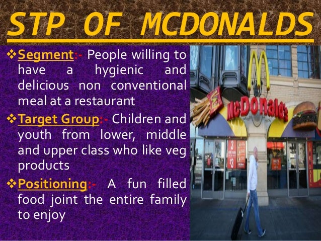 stp for mcdonald Market segmentation example for fast food in this example of market segmentation for fast food benefit segmentation approach has been used generally there is a health perception that fast food is not always good for you and that it should be consumed in moderation.