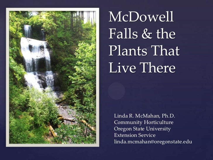 McDowell    Falls & the    Plants That    Live There{    Linda R. McMahan, Ph.D.    Community Horticulture    Oregon State...