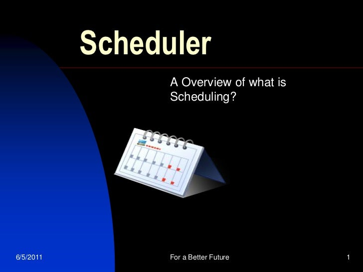 Scheduler                 A Overview of what is                 Scheduling?6/5/2011         For a Better Future     1