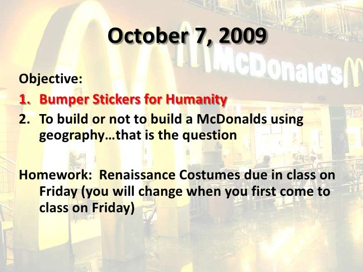 October 7, 2009<br />Objective:<br />Bumper Stickers for Humanity<br />To build or not to build a McDonalds using geograph...
