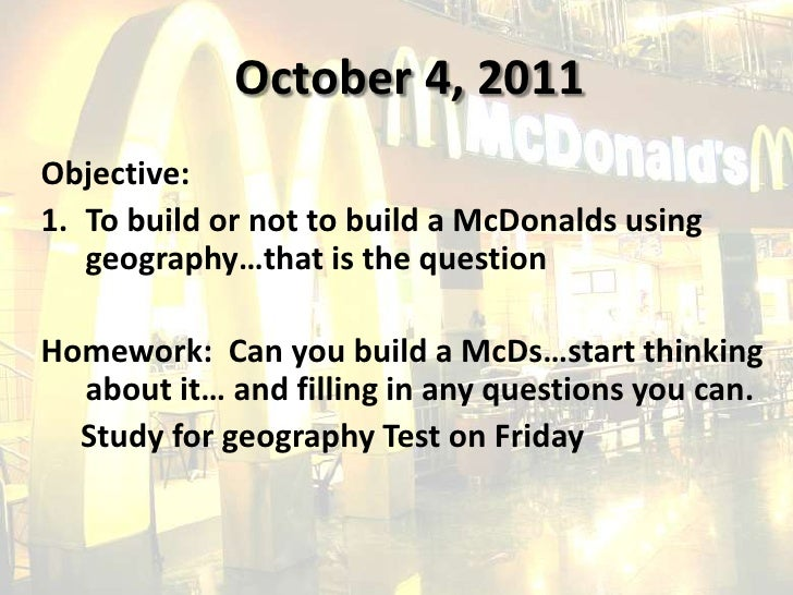 October 4, 2011<br />Objective:<br />To build or not to build a McDonalds using geography…that is the question<br />Homewo...