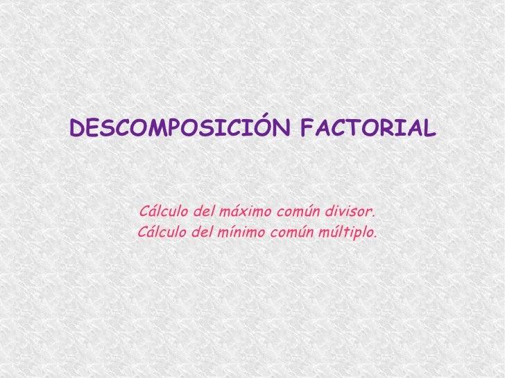 DESCOMPOSICIÓN FACTORIAL <ul><li>Cálculo del máximo común divisor.