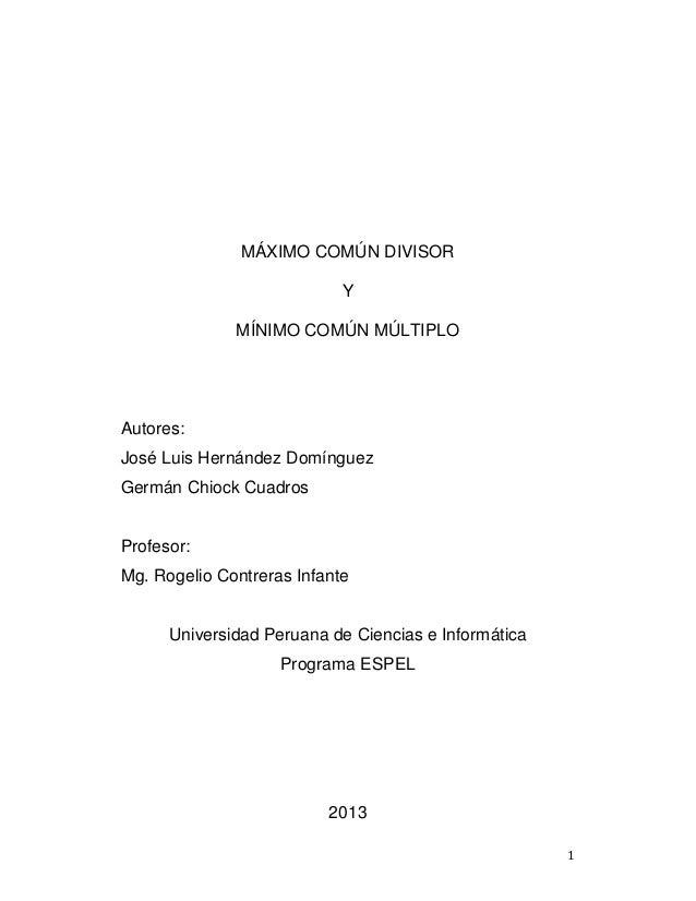 1 MÁXIMO COMÚN DIVISOR Y MÍNIMO COMÚN MÚLTIPLO Autores: José Luis Hernández Domínguez Germán Chiock Cuadros Profesor: Mg. ...