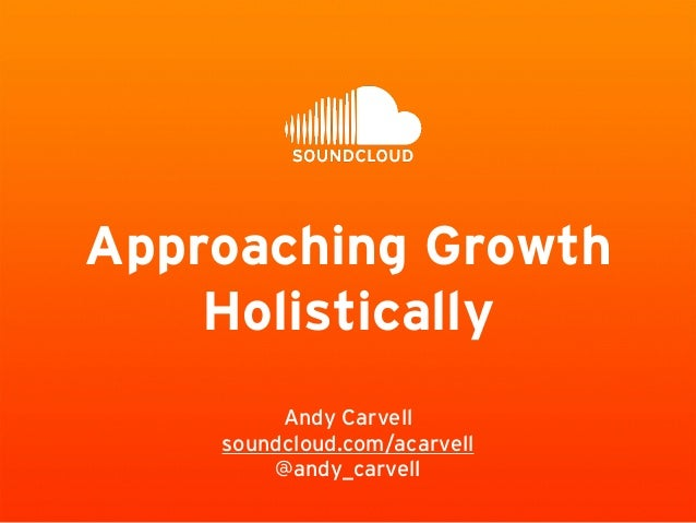 Approaching Growth Holistically Andy Carvell soundcloud.com/acarvell @andy_carvell